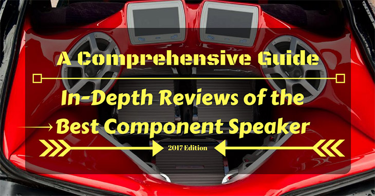 A Comprehensive Guide and In-Depth Reviews of the Best Component Speakers
