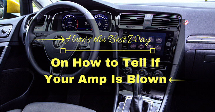 Here's the Best Way On How to Tell If Your Amp Is Blown